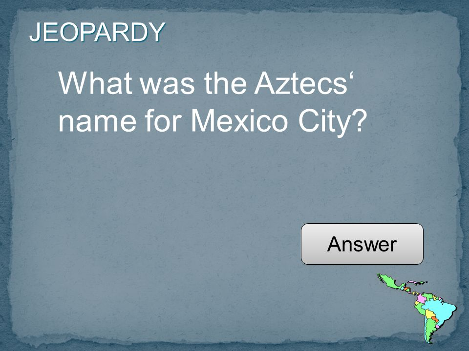 JEOPARDY What was the Aztecs' name for Mexico City Answer