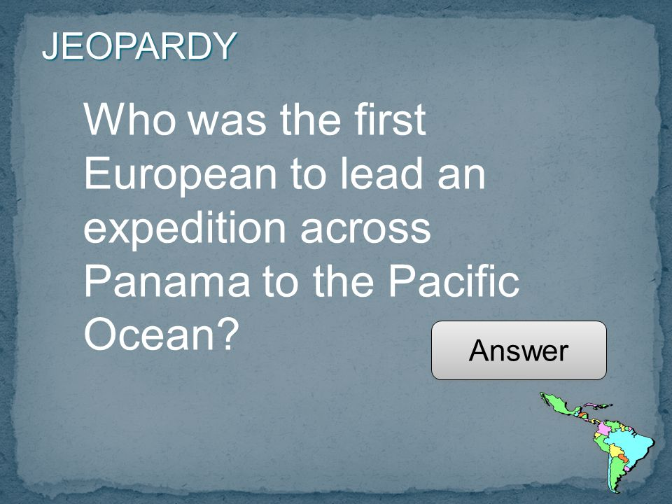 JEOPARDY Who was the first European to lead an expedition across Panama to the Pacific Ocean.