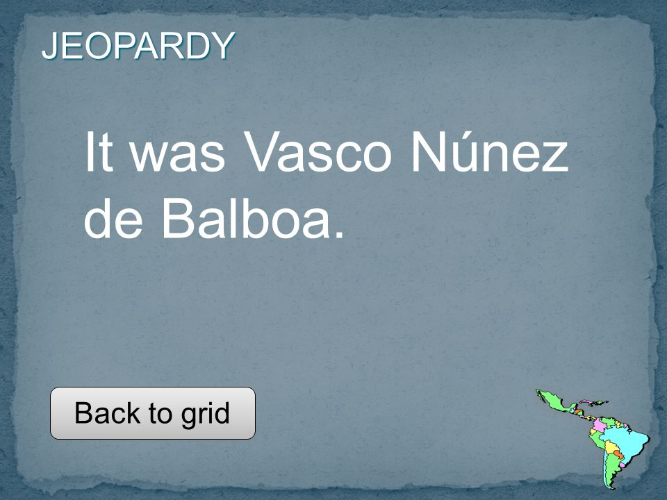 JEOPARDY It was Vasco Núnez de Balboa. Back to grid