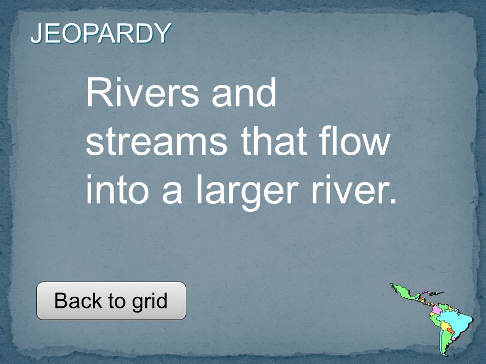 JEOPARDY Rivers and streams that flow into a larger river. Back to grid