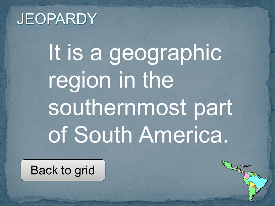 JEOPARDY It is a geographic region in the southernmost part of South America. Back to grid