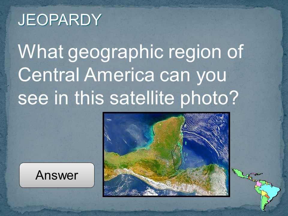 JEOPARDY What geographic region of Central America can you see in this satellite photo Answer