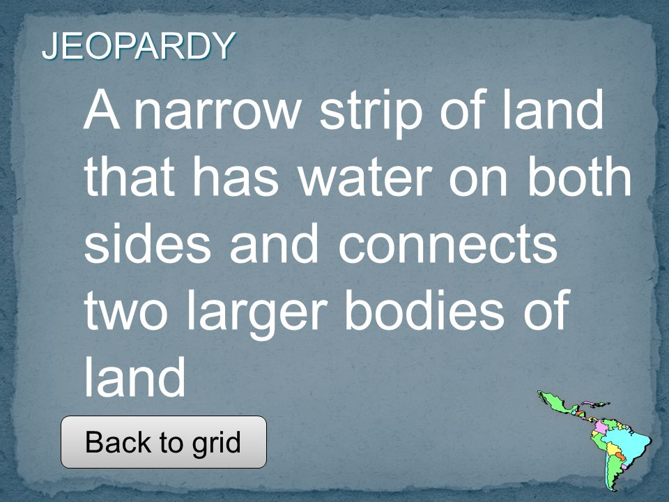 JEOPARDY A narrow strip of land that has water on both sides and connects two larger bodies of land Back to grid
