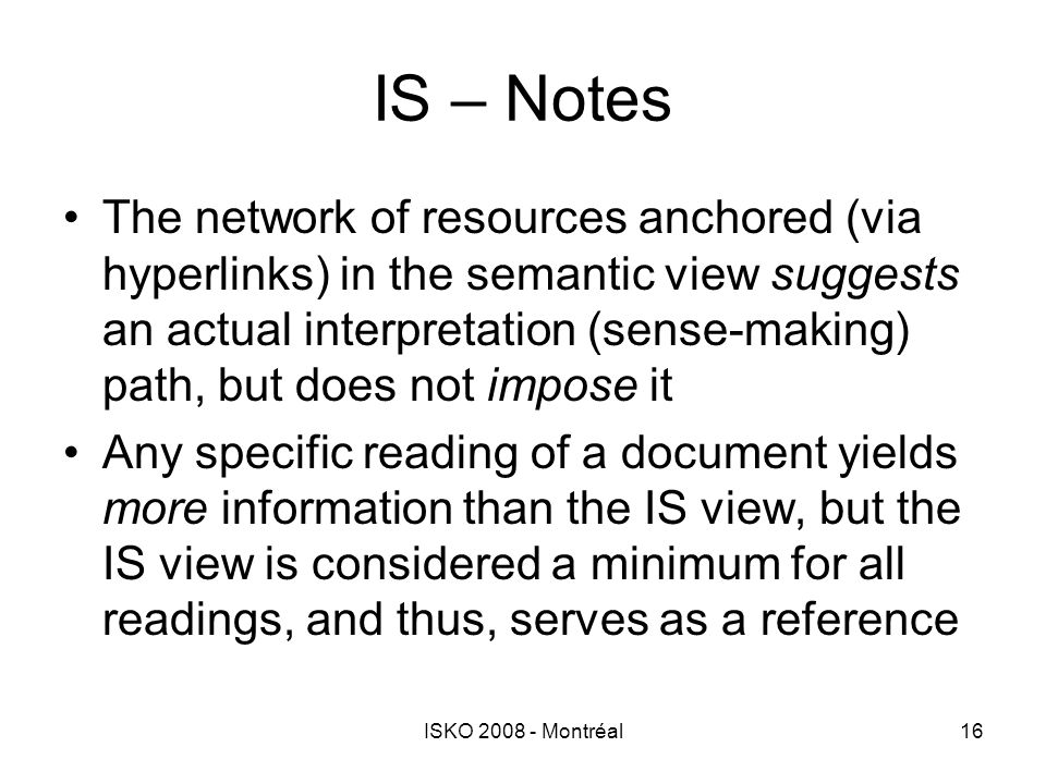 ISKO 2008 - Montréal16 IS – Notes The network of resources anchored (via hyperlinks) in the semantic view suggests an actual interpretation (sense-mak