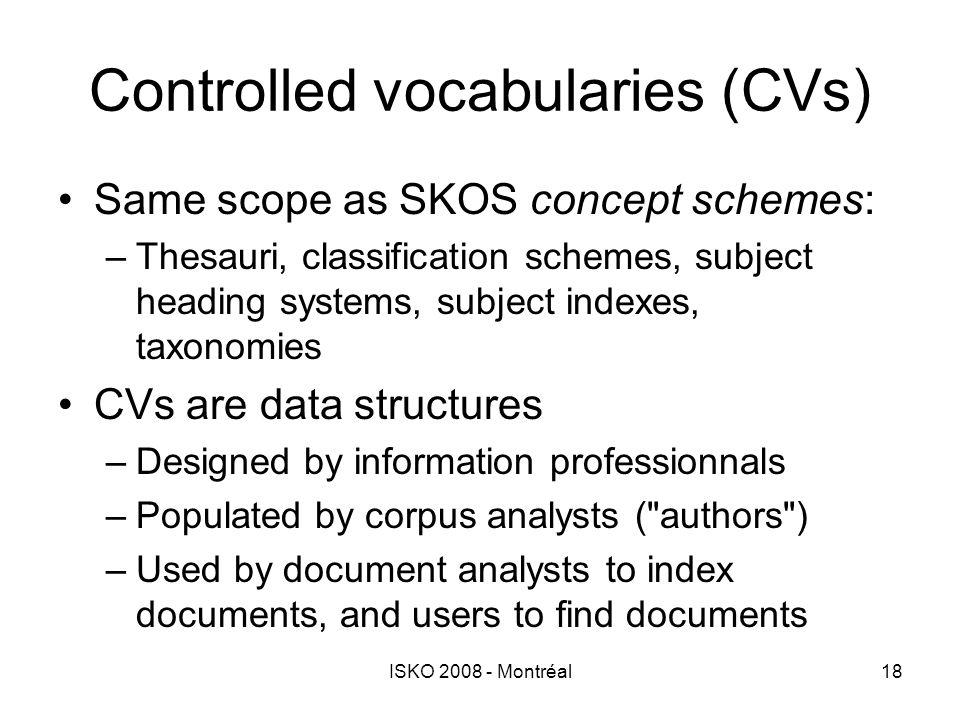 ISKO 2008 - Montréal18 Controlled vocabularies (CVs) Same scope as SKOS concept schemes: –Thesauri, classification schemes, subject heading systems, s