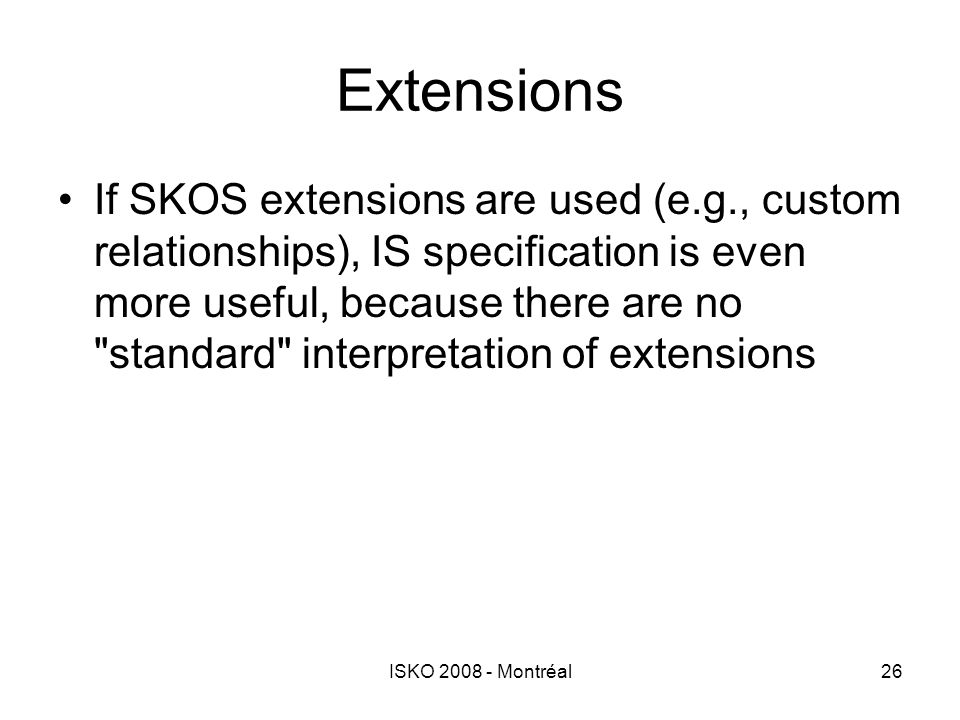 ISKO 2008 - Montréal26 Extensions If SKOS extensions are used (e.g., custom relationships), IS specification is even more useful, because there are no