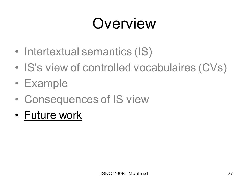 ISKO 2008 - Montréal27 Overview Intertextual semantics (IS) IS's view of controlled vocabulaires (CVs) Example Consequences of IS view Future work