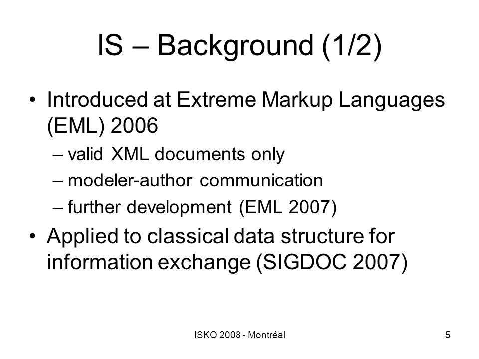 ISKO 2008 - Montréal5 IS – Background (1/2) Introduced at Extreme Markup Languages (EML) 2006 –valid XML documents only –modeler-author communication