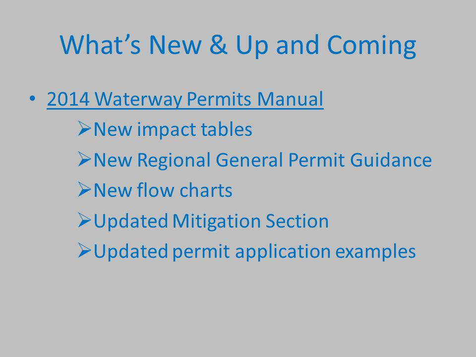 What's New & Up and Coming 2014 Waterway Permits Manual  New impact tables  New Regional General Permit Guidance  New flow charts  Updated Mitigation Section  Updated permit application examples