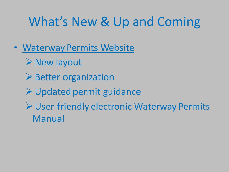 What's New & Up and Coming Waterway Permits Website  New layout  Better organization  Updated permit guidance  User-friendly electronic Waterway Permits Manual