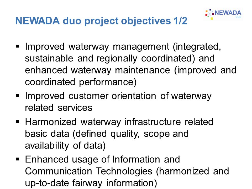 NEWADA duo project objectives 1/2  Improved waterway management (integrated, sustainable and regionally coordinated) and enhanced waterway maintenance (improved and coordinated performance)  Improved customer orientation of waterway related services  Harmonized waterway infrastructure related basic data (defined quality, scope and availability of data)  Enhanced usage of Information and Communication Technologies (harmonized and up-to-date fairway information)