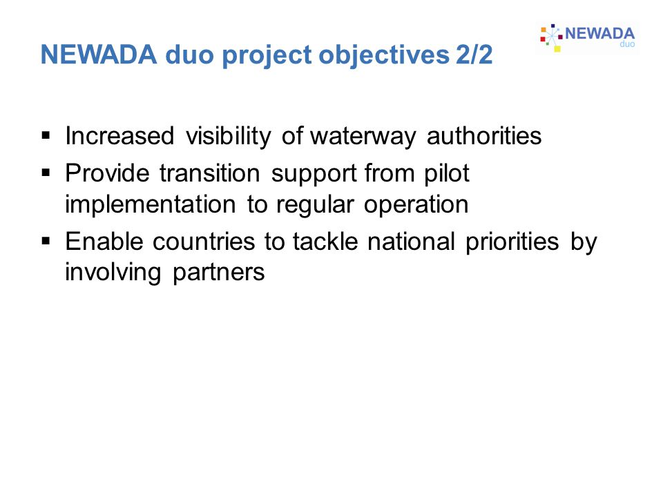 Increased visibility of waterway authorities  Provide transition support from pilot implementation to regular operation  Enable countries to tackle national priorities by involving partners NEWADA duo project objectives 2/2
