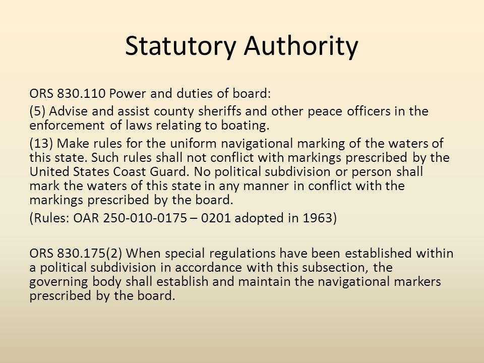 Statutory Authority ORS 830.110 Power and duties of board: (5) Advise and assist county sheriffs and other peace officers in the enforcement of laws relating to boating.