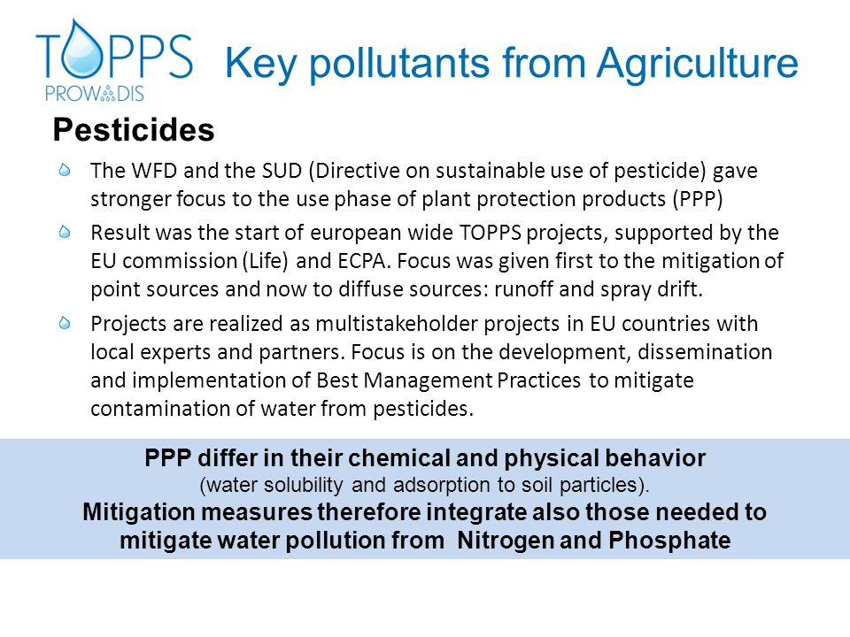 The WFD and the SUD (Directive on sustainable use of pesticide) gave stronger focus to the use phase of plant protection products (PPP) Result was the start of european wide TOPPS projects, supported by the EU commission (Life) and ECPA.