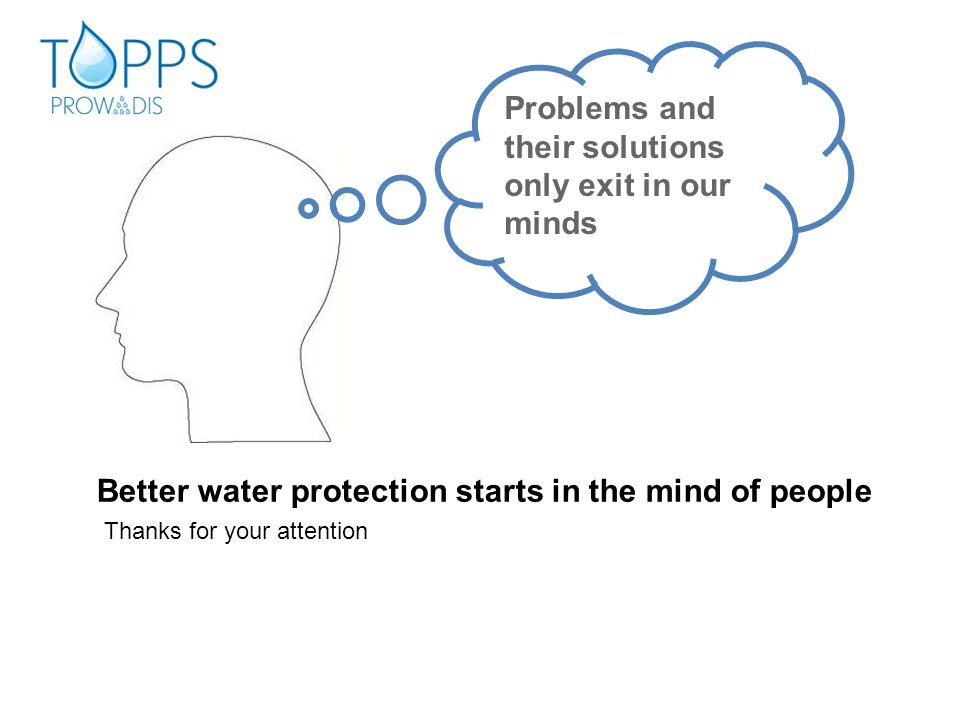 Problems and their solutions only exit in our minds Better water protection starts in the mind of people Thanks for your attention
