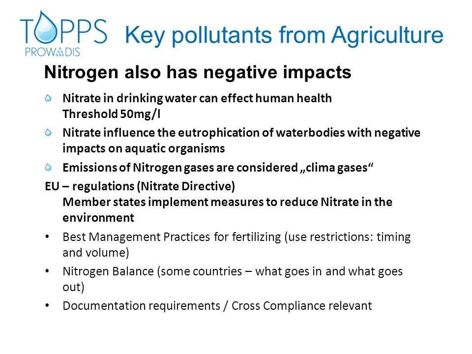 "Key pollutants from Agriculture Nitrate in drinking water can effect human health Threshold 50mg/l Nitrate influence the eutrophication of waterbodies with negative impacts on aquatic organisms Emissions of Nitrogen gases are considered ""clima gases EU – regulations (Nitrate Directive) Member states implement measures to reduce Nitrate in the environment Best Management Practices for fertilizing (use restrictions: timing and volume) Nitrogen Balance (some countries – what goes in and what goes out) Documentation requirements / Cross Compliance relevant Nitrogen also has negative impacts"