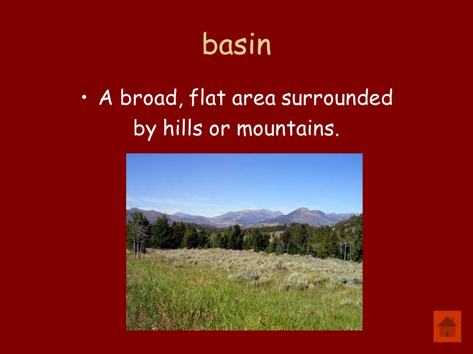 basin A broad, flat area surrounded by hills or mountains.