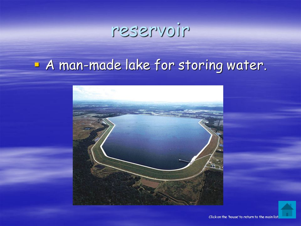 reservoir  A man-made lake for storing water. Click on the 'house' to return to the main list.