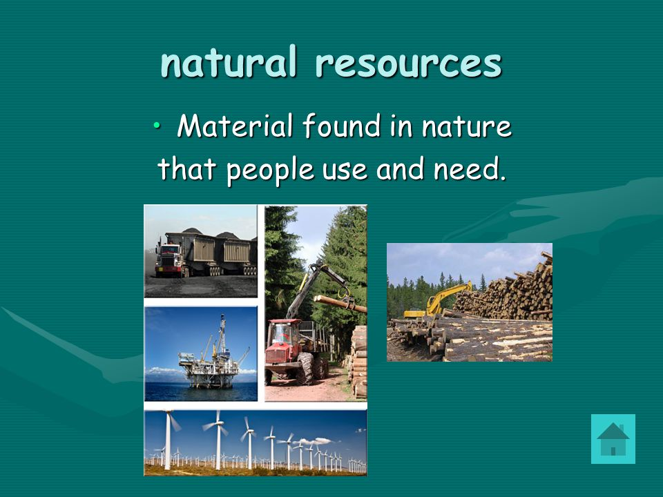 natural resources Material found in natureMaterial found in nature that people use and need.