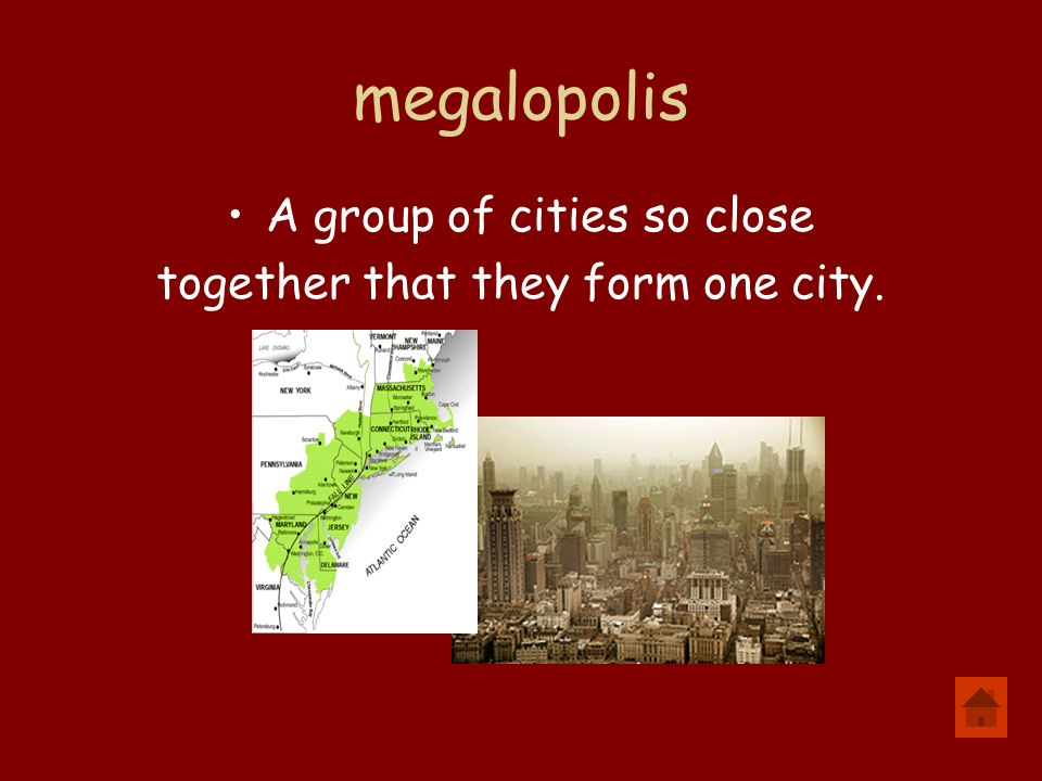 megalopolis A group of cities so close together that they form one city.