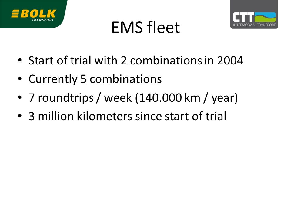 EMS fleet Start of trial with 2 combinations in 2004 Currently 5 combinations 7 roundtrips / week (140.000 km / year) 3 million kilometers since start of trial