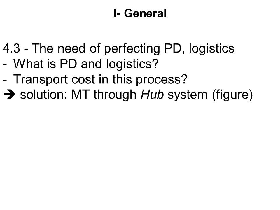 I- General 4.3 - The need of perfecting PD, logistics -What is PD and logistics? -Transport cost in this process?  solution: MT through Hub system (f