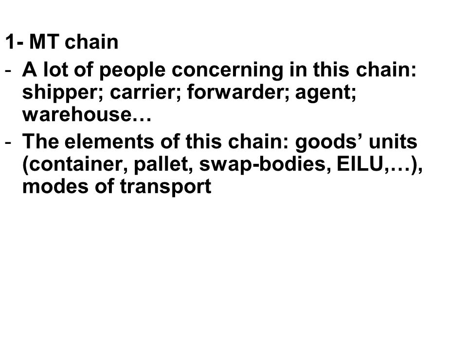 1- MT chain -A lot of people concerning in this chain: shipper; carrier; forwarder; agent; warehouse… -The elements of this chain: goods' units (conta