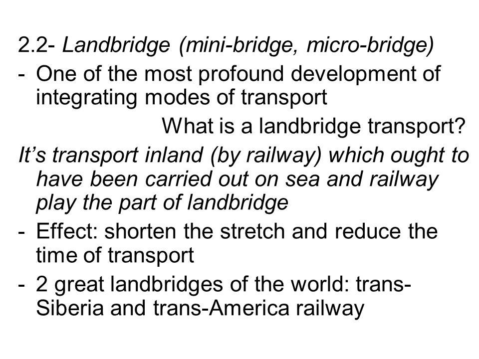 2.2- Landbridge (mini-bridge, micro-bridge) -One of the most profound development of integrating modes of transport What is a landbridge transport.