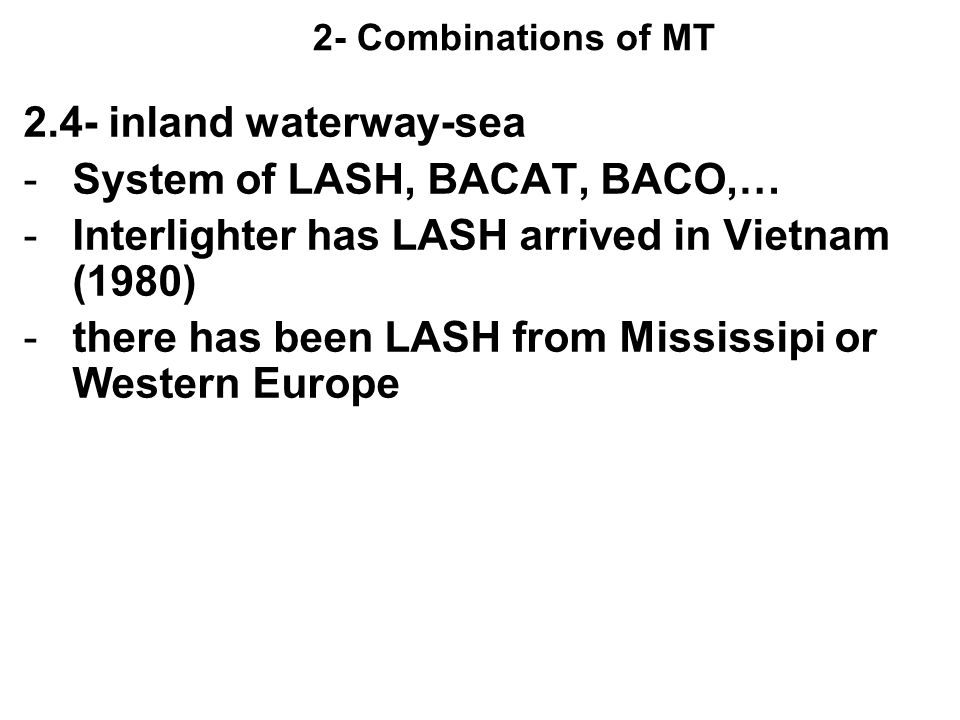 2- Combinations of MT 2.4- inland waterway-sea -System of LASH, BACAT, BACO,… -Interlighter has LASH arrived in Vietnam (1980) -there has been LASH fr