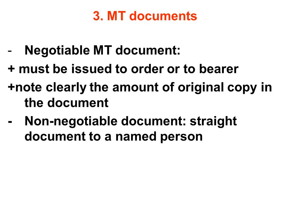 3. MT documents -Negotiable MT document: + must be issued to order or to bearer +note clearly the amount of original copy in the document - Non-negoti