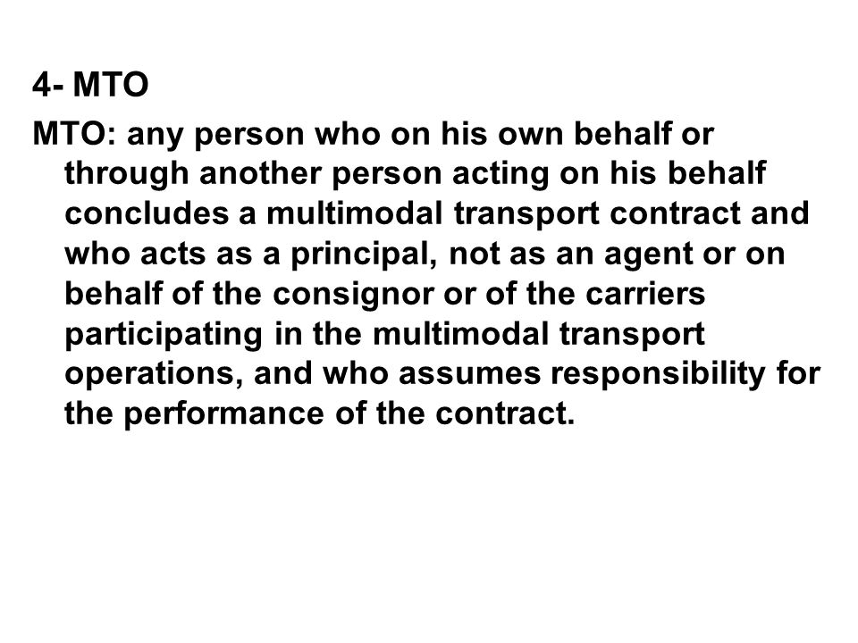 4- MTO MTO: any person who on his own behalf or through another person acting on his behalf concludes a multimodal transport contract and who acts as