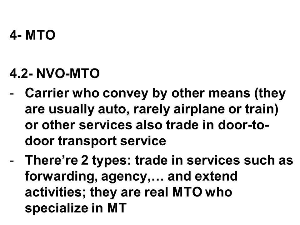 4- MTO 4.2- NVO-MTO -Carrier who convey by other means (they are usually auto, rarely airplane or train) or other services also trade in door-to- door
