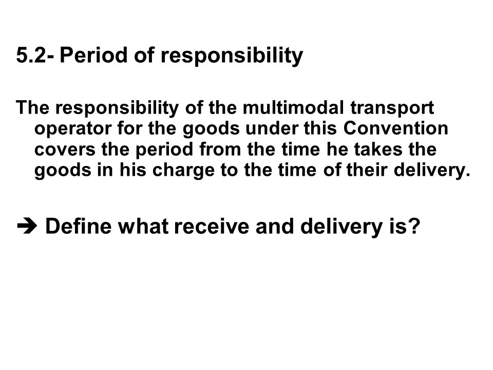 5.2- Period of responsibility The responsibility of the multimodal transport operator for the goods under this Convention covers the period from the t