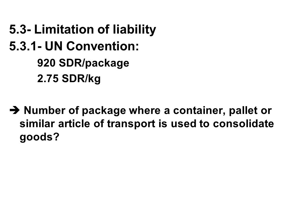 5.3- Limitation of liability 5.3.1- UN Convention: 920 SDR/package 2.75 SDR/kg  Number of package where a container, pallet or similar article of tra