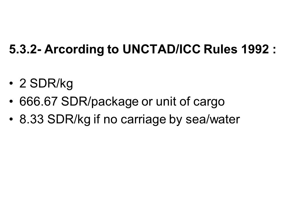 5.3.2- Arcording to UNCTAD/ICC Rules 1992 : 2 SDR/kg 666.67 SDR/package or unit of cargo 8.33 SDR/kg if no carriage by sea/water