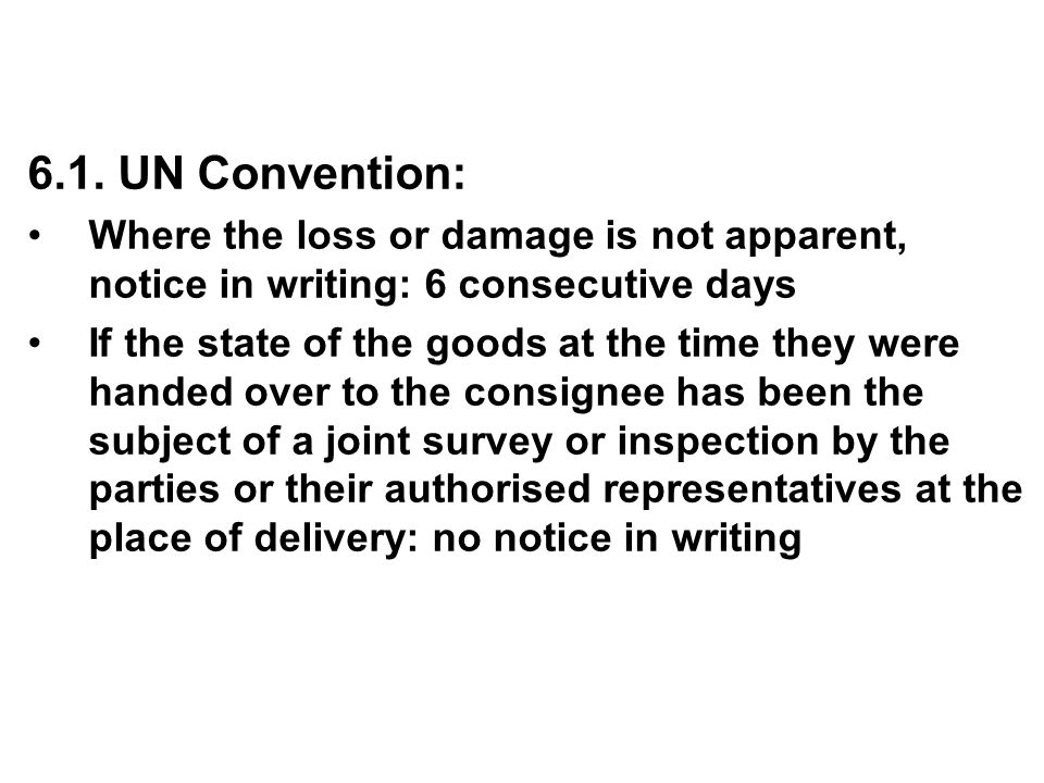 6.1. UN Convention: Where the loss or damage is not apparent, notice in writing: 6 consecutive days If the state of the goods at the time they were ha