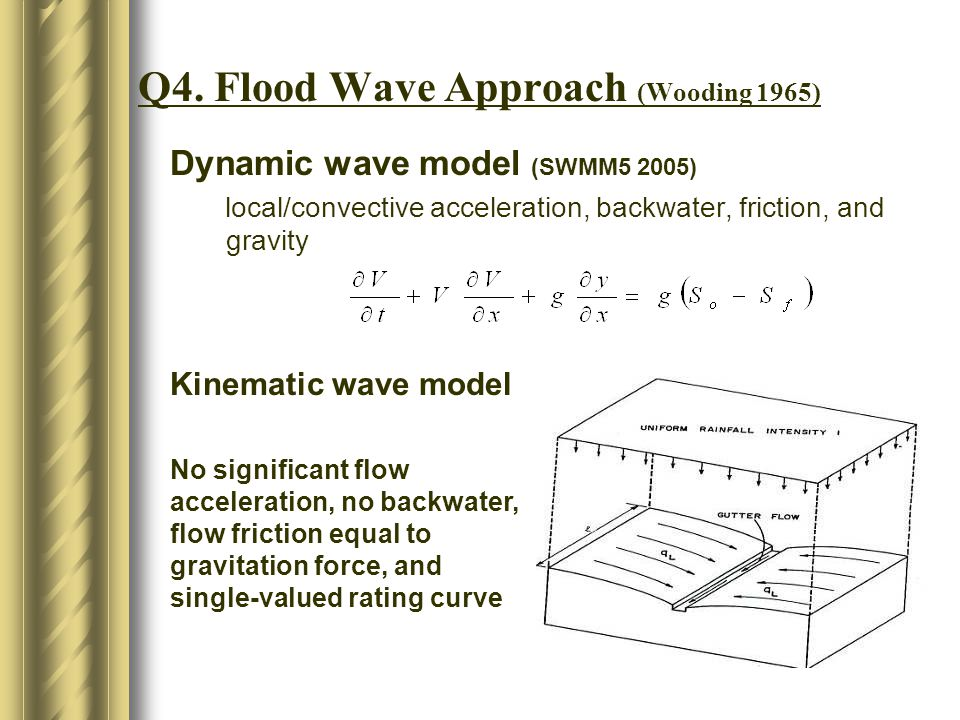Q4. Flood Wave Approach (Wooding 1965) Dynamic wave model (SWMM5 2005) local/convective acceleration, backwater, friction, and gravity Kinematic wave