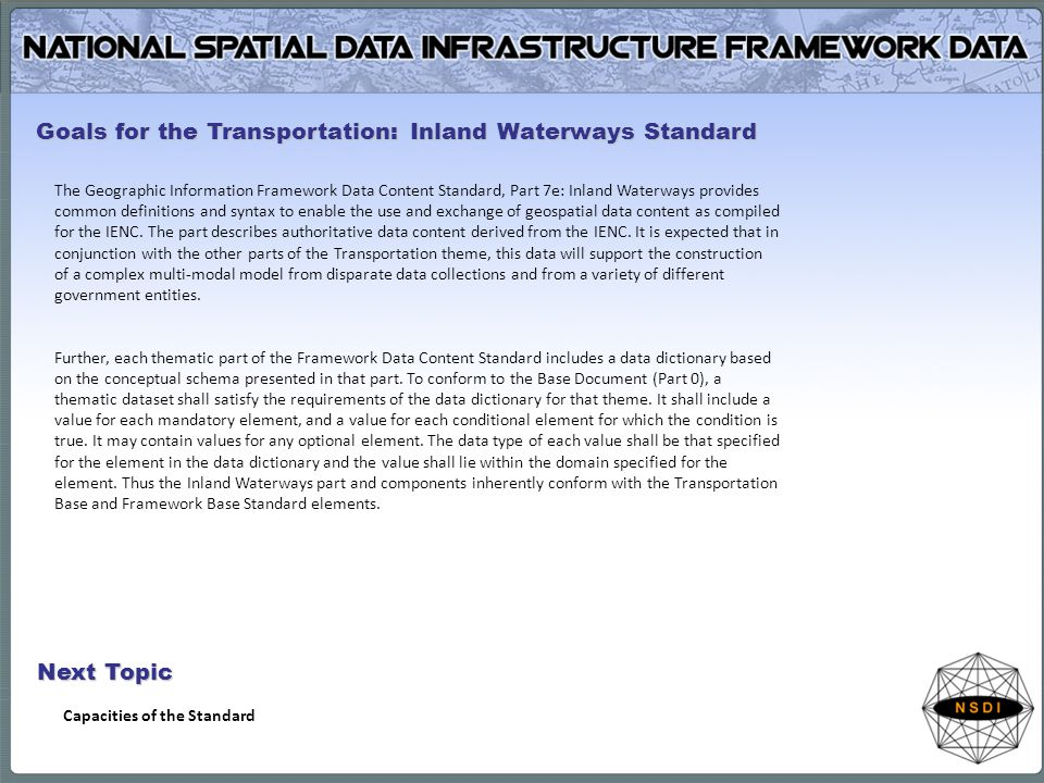 The Geographic Information Framework Data Content Standard, Part 7e: Inland Waterways provides common definitions and syntax to enable the use and exchange of geospatial data content as compiled for the IENC.