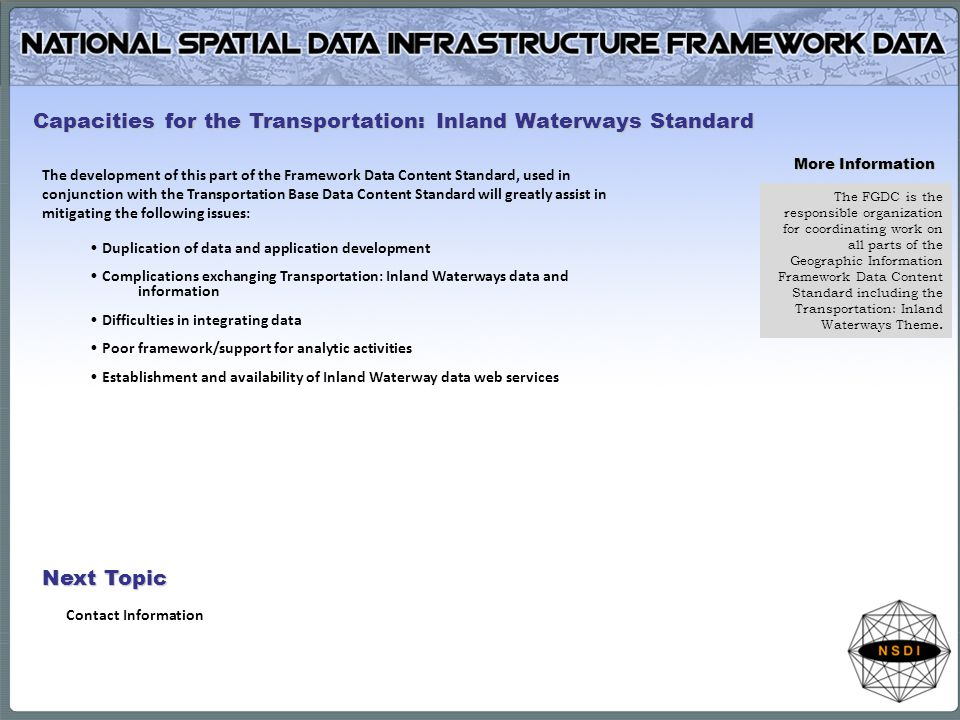 The development of this part of the Framework Data Content Standard, used in conjunction with the Transportation Base Data Content Standard will greatly assist in mitigating the following issues: Duplication of data and application development Complications exchanging Transportation: Inland Waterways data and information Difficulties in integrating data Poor framework/support for analytic activities Establishment and availability of Inland Waterway data web services Capacities for the Transportation: Inland Waterways Standard More Information The FGDC is the responsible organization for coordinating work on all parts of the Geographic Information Framework Data Content Standard including the Transportation: Inland Waterways Theme.