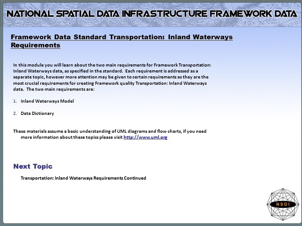 Framework Data Standard Transportation: Inland Waterways Requirements In this module you will learn about the two main requirements for Framework Transportation: Inland Waterways data, as specified in the standard.