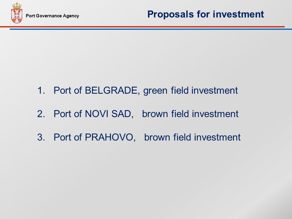 1.Port of BELGRADE, green field investment 2.Port of NOVI SAD, brown field investment 3.Port of PRAHOVO, brown field investment Port Governance Agency Proposals for investment