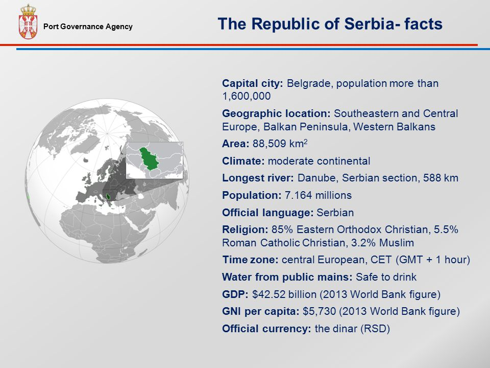 Capital city: Belgrade, population more than 1,600,000 Geographic location: Southeastern and Central Europe, Balkan Peninsula, Western Balkans Area: 88,509 km 2 Climate: moderate continental Longest river: Danube, Serbian section, 588 km Population: 7.164 millions Official language: Serbian Religion: 85% Eastern Orthodox Christian, 5.5% Roman Catholic Christian, 3.2% Muslim Time zone: central European, CET (GMT + 1 hour) Water from public mains: Safe to drink GDP: $42.52 billion (2013 World Bank figure) GNI per capita: $5,730 (2013 World Bank figure) Official currency: the dinar (RSD) Port Governance Agency The Republic of Serbia- facts