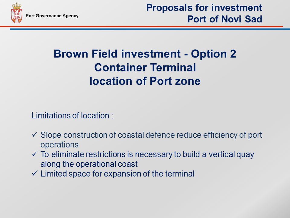 Limitations of location : Slope construction of coastal defence reduce efficiency of port operations To eliminate restrictions is necessary to build a vertical quay along the operational coast Limited space for expansion of the terminal Brown Field investment - Option 2 Container Terminal location of Port zone Port Governance Agency Proposals for investment Port of Novi Sad