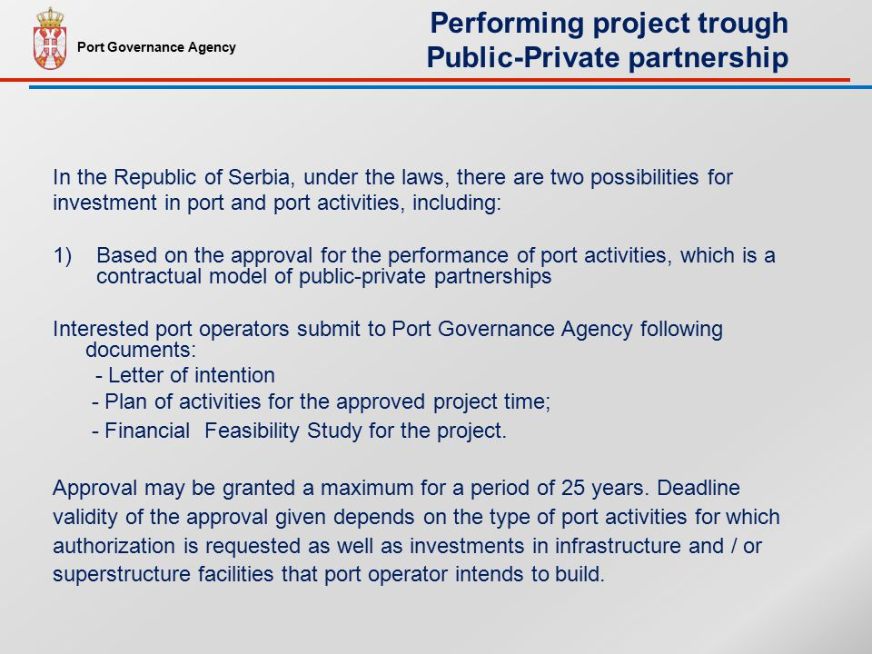 In the Republic of Serbia, under the laws, there are two possibilities for investment in port and port activities, including: 1)Based on the approval for the performance of port activities, which is a contractual model of public-private partnerships Interested port operators submit to Port Governance Agency following documents: - Letter of intention - Plan of activities for the approved project time; - Financial Feasibility Study for the project.