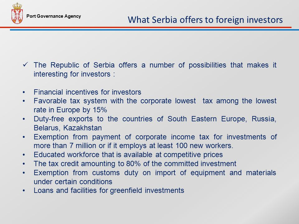 The Republic of Serbia offers a number of possibilities that makes it interesting for investors : Financial incentives for investors Favorable tax system with the corporate lowest tax among the lowest rate in Europe by 15% Duty-free exports to the countries of South Eastern Europe, Russia, Belarus, Kazakhstan Exemption from payment of corporate income tax for investments of more than 7 million or if it employs at least 100 new workers.