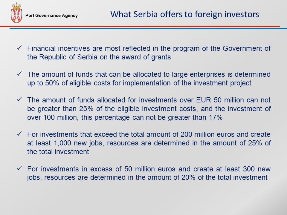 Financial incentives are most reflected in the program of the Government of the Republic of Serbia on the award of grants The amount of funds that can be allocated to large enterprises is determined up to 50% of eligible costs for implementation of the investment project The amount of funds allocated for investments over EUR 50 million can not be greater than 25% of the eligible investment costs, and the investment of over 100 million, this percentage can not be greater than 17% For investments that exceed the total amount of 200 million euros and create at least 1,000 new jobs, resources are determined in the amount of 25% of the total investment For investments in excess of 50 million euros and create at least 300 new jobs, resources are determined in the amount of 20% of the total investment Port Governance Agency What Serbia offers to foreign investors