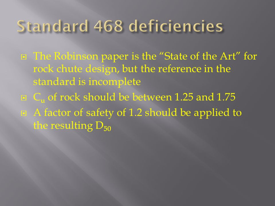  The Robinson paper is the State of the Art for rock chute design, but the reference in the standard is incomplete  C u of rock should be between 1.25 and 1.75  A factor of safety of 1.2 should be applied to the resulting D 50