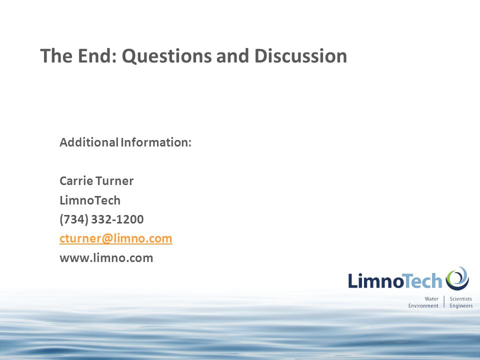 Additional Information: Carrie Turner LimnoTech (734) 332-1200 cturner@limno.com www.limno.com The End: Questions and Discussion