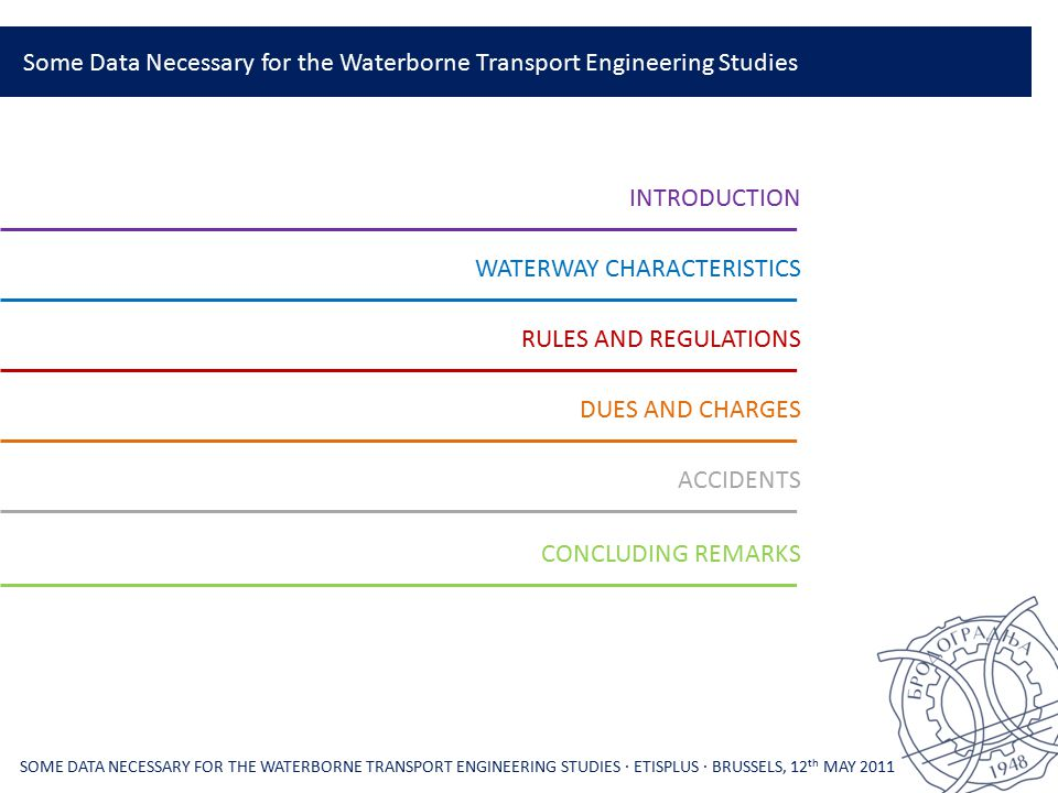 Some Data Necessary for the Waterborne Transport Engineering Studies SOME DATA NECESSARY FOR THE WATERBORNE TRANSPORT ENGINEERING STUDIES ∙ ETISPLUS ∙ BRUSSELS, 12 th MAY 2011 INTRODUCTION WATERWAY CHARACTERISTICS RULES AND REGULATIONS DUES AND CHARGES ACCIDENTS CONCLUDING REMARKS