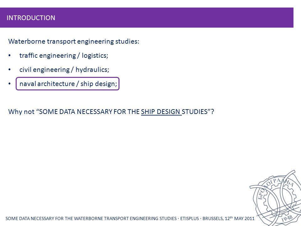 INTRODUCTION Waterborne transport engineering studies: traffic engineering / logistics; civil engineering / hydraulics; naval architecture / ship desi